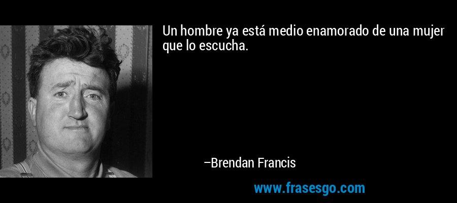 Un hombre ya está medio enamorado de una mujer que lo escucha. – Brendan Francis