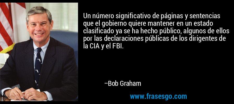 Un número significativo de páginas y sentencias que el gobierno quiere mantener en un estado clasificado ya se ha hecho público, algunos de ellos por las declaraciones públicas de los dirigentes de la CIA y el FBI. – Bob Graham