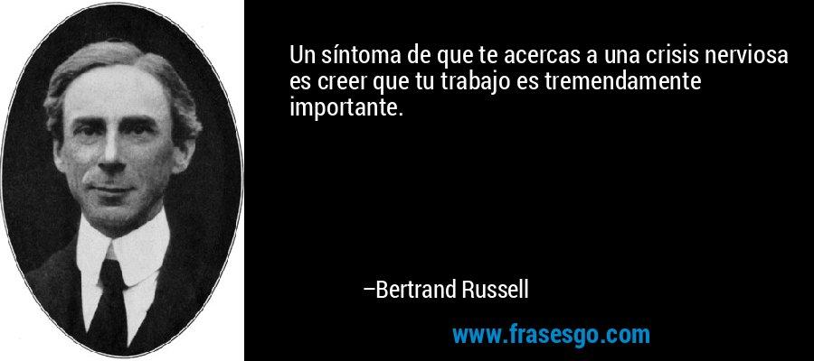 Un síntoma de que te acercas a una crisis nerviosa es creer que tu trabajo es tremendamente importante. – Bertrand Russell