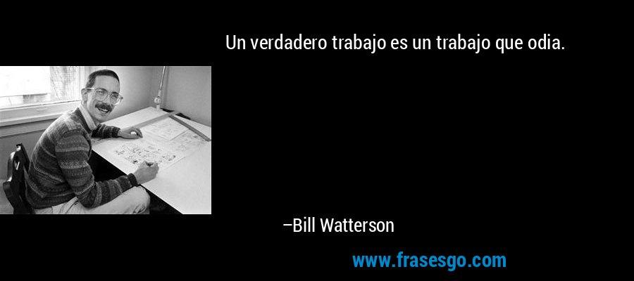 Un verdadero trabajo es un trabajo que odia. – Bill Watterson