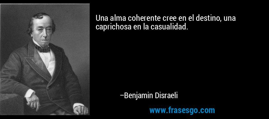 Una alma coherente cree en el destino, una caprichosa en la casualidad. – Benjamin Disraeli