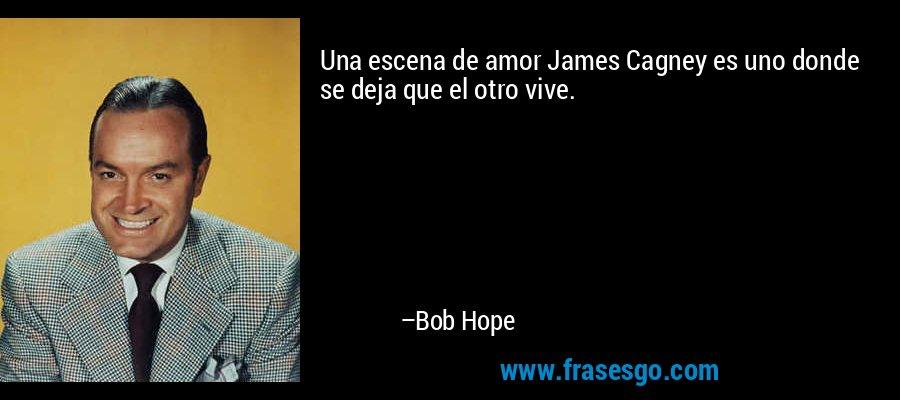 Una escena de amor James Cagney es uno donde se deja que el otro vive. – Bob Hope