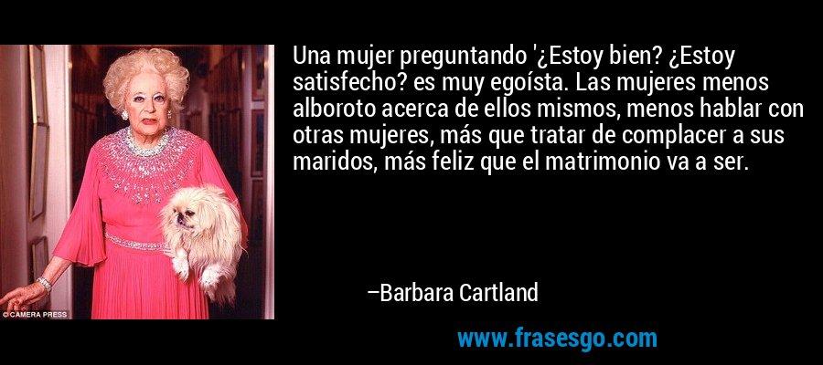 Una mujer preguntando '¿Estoy bien? ¿Estoy satisfecho? es muy egoísta. Las mujeres menos alboroto acerca de ellos mismos, menos hablar con otras mujeres, más que tratar de complacer a sus maridos, más feliz que el matrimonio va a ser. – Barbara Cartland