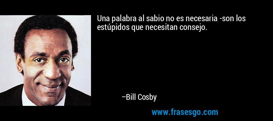 Una palabra al sabio no es necesaria -son los estúpidos que necesitan consejo. – Bill Cosby