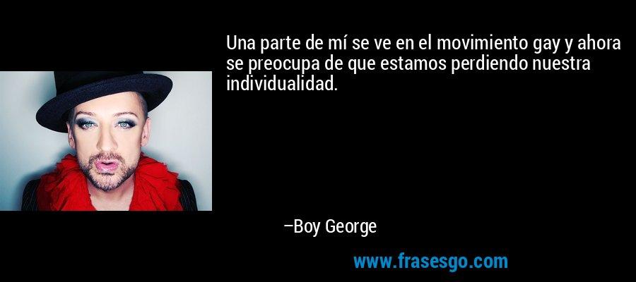Una parte de mí se ve en el movimiento gay y ahora se preocupa de que estamos perdiendo nuestra individualidad. – Boy George