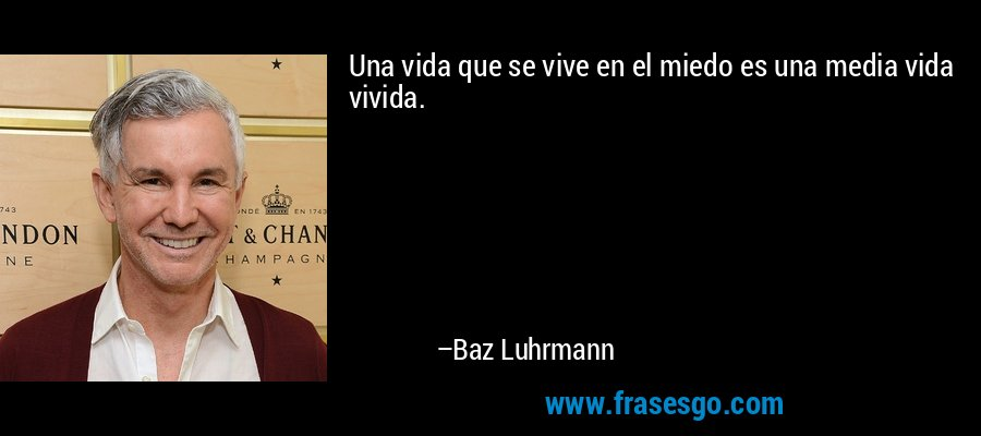 Una vida que se vive en el miedo es una media vida vivida. – Baz Luhrmann