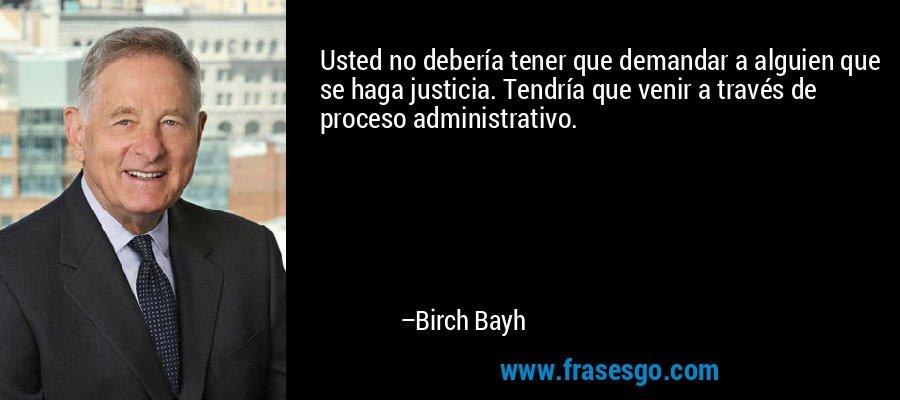 Usted no debería tener que demandar a alguien que se haga justicia. Tendría que venir a través de proceso administrativo. – Birch Bayh