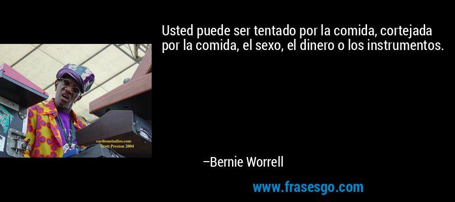 Usted puede ser tentado por la comida, cortejada por la comida, el sexo, el dinero o los instrumentos. – Bernie Worrell