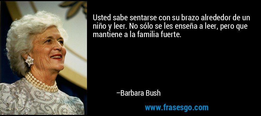 Usted sabe sentarse con su brazo alrededor de un niño y leer. No sólo se les enseña a leer, pero que mantiene a la familia fuerte. – Barbara Bush