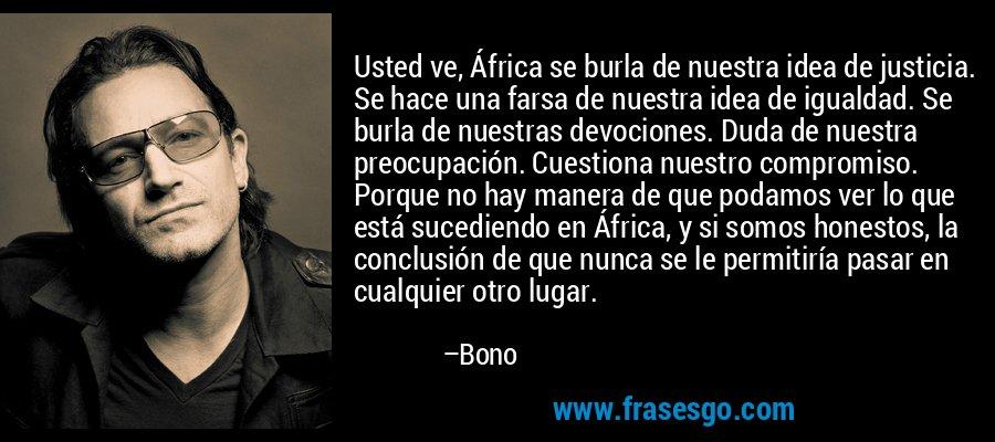 Usted ve, África se burla de nuestra idea de justicia. Se hace una farsa de nuestra idea de igualdad. Se burla de nuestras devociones. Duda de nuestra preocupación. Cuestiona nuestro compromiso. Porque no hay manera de que podamos ver lo que está sucediendo en África, y si somos honestos, la conclusión de que nunca se le permitiría pasar en cualquier otro lugar. – Bono