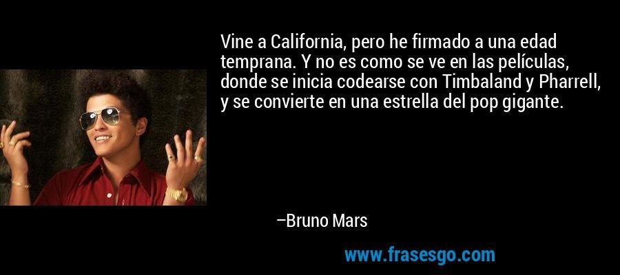 Vine a California, pero he firmado a una edad temprana. Y no es como se ve en las películas, donde se inicia codearse con Timbaland y Pharrell, y se convierte en una estrella del pop gigante. – Bruno Mars