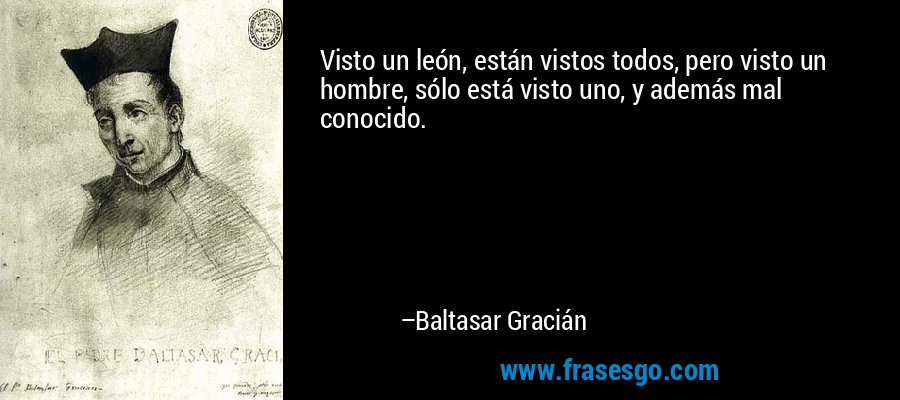 Visto un león, están vistos todos, pero visto un hombre, sólo está visto uno, y además mal conocido. – Baltasar Gracián