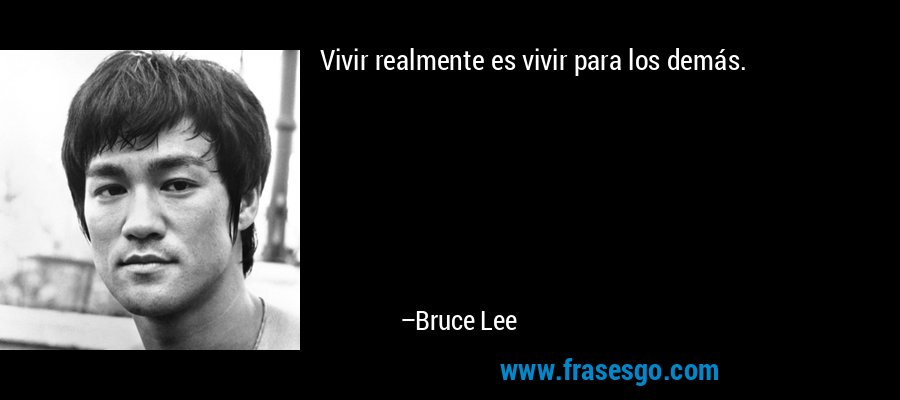 Vivir realmente es vivir para los demás. – Bruce Lee