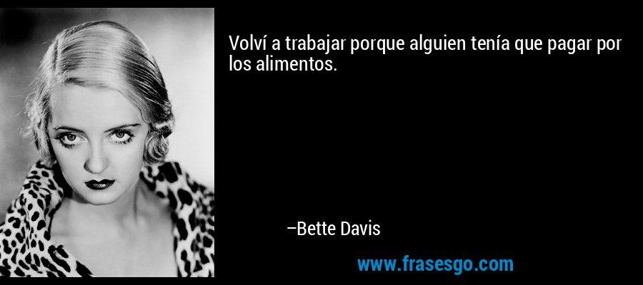 Volví a trabajar porque alguien tenía que pagar por los alimentos. – Bette Davis