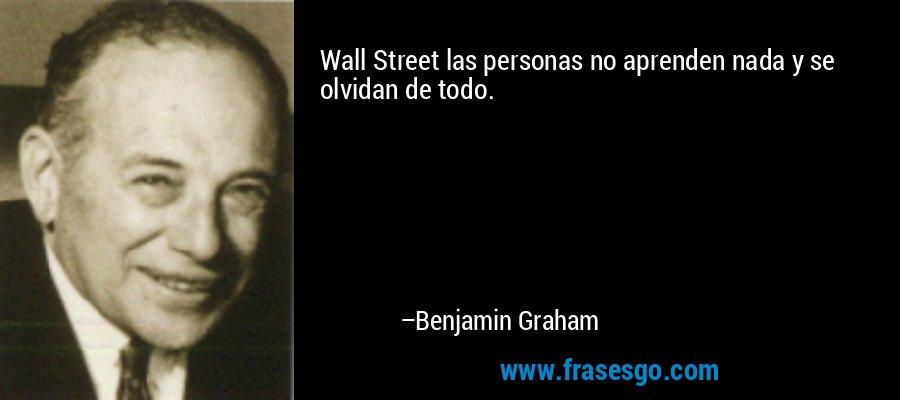 Wall Street las personas no aprenden nada y se olvidan de todo. – Benjamin Graham