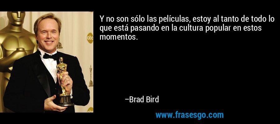 Y no son sólo las películas, estoy al tanto de todo lo que está pasando en la cultura popular en estos momentos. – Brad Bird