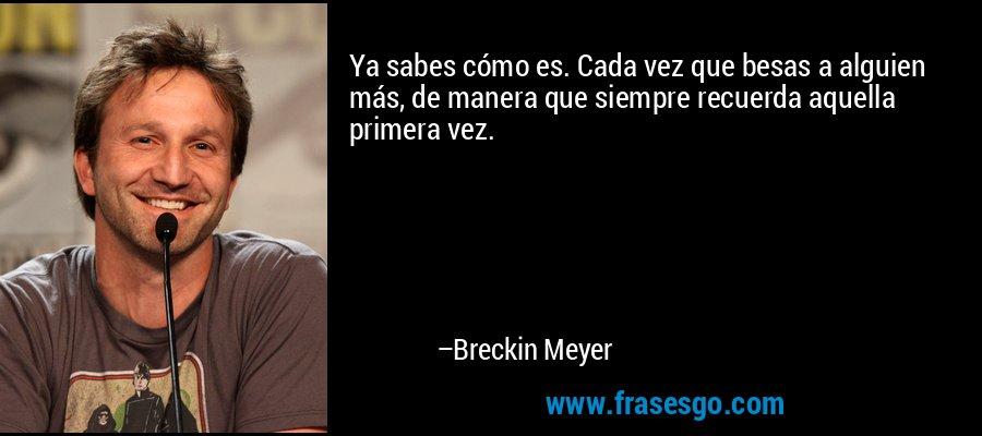Ya sabes cómo es. Cada vez que besas a alguien más, de manera que siempre recuerda aquella primera vez. – Breckin Meyer