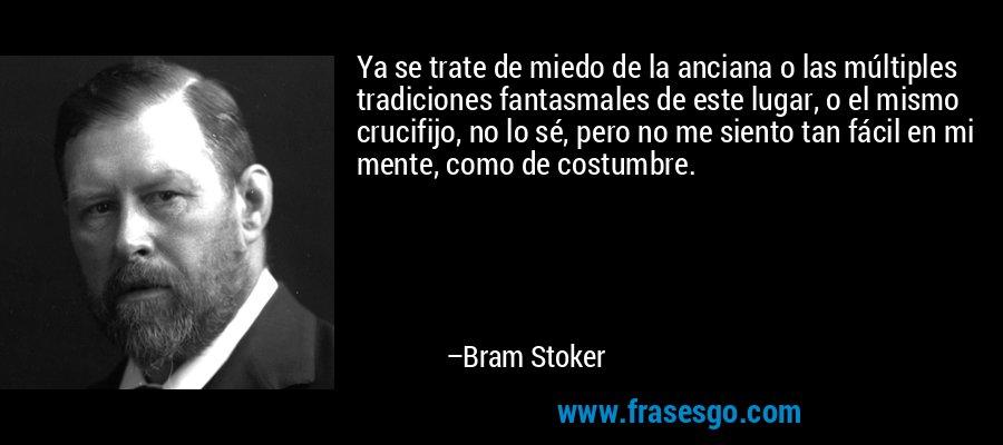Ya se trate de miedo de la anciana o las múltiples tradiciones fantasmales de este lugar, o el mismo crucifijo, no lo sé, pero no me siento tan fácil en mi mente, como de costumbre. – Bram Stoker