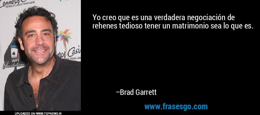 Yo creo que es una verdadera negociación de rehenes tedioso tener un matrimonio sea lo que es. – Brad Garrett