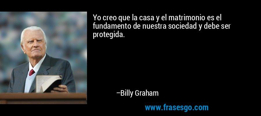 Yo creo que la casa y el matrimonio es el fundamento de nuestra sociedad y debe ser protegida. – Billy Graham