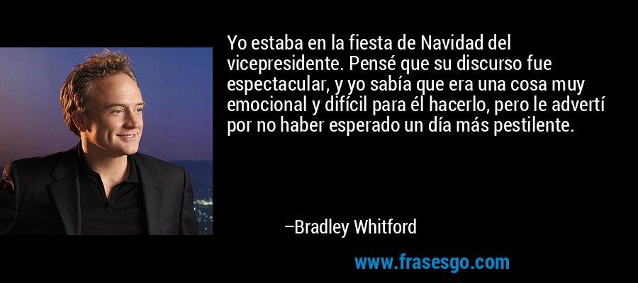 Yo estaba en la fiesta de Navidad del vicepresidente. Pensé que su discurso fue espectacular, y yo sabía que era una cosa muy emocional y difícil para él hacerlo, pero le advertí por no haber esperado un día más pestilente. – Bradley Whitford