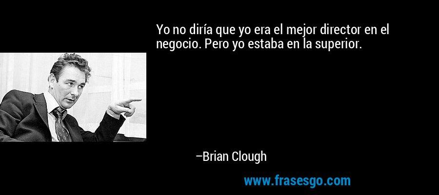 Yo no diría que yo era el mejor director en el negocio. Pero yo estaba en la superior. – Brian Clough