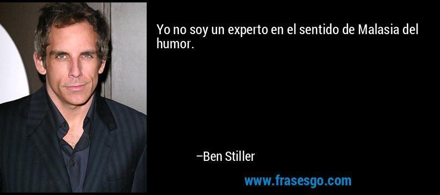 Yo no soy un experto en el sentido de Malasia del humor. – Ben Stiller