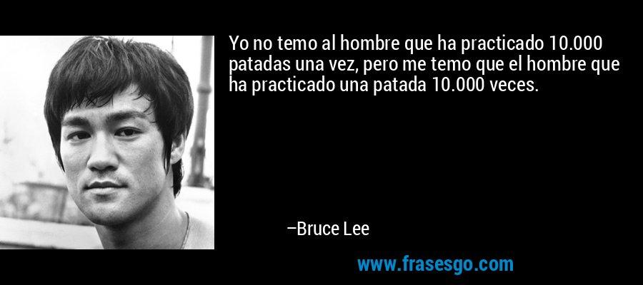Yo no temo al hombre que ha practicado 10.000 patadas una vez, pero me temo que el hombre que ha practicado una patada 10.000 veces. – Bruce Lee
