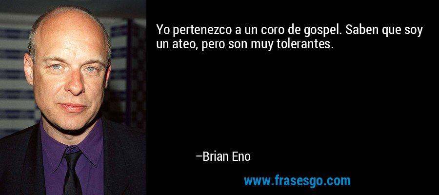 Yo pertenezco a un coro de gospel. Saben que soy un ateo, pero son muy tolerantes. – Brian Eno