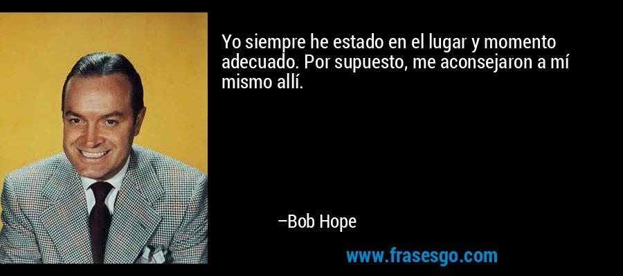 Yo siempre he estado en el lugar y momento adecuado. Por supuesto, me aconsejaron a mí mismo allí. – Bob Hope