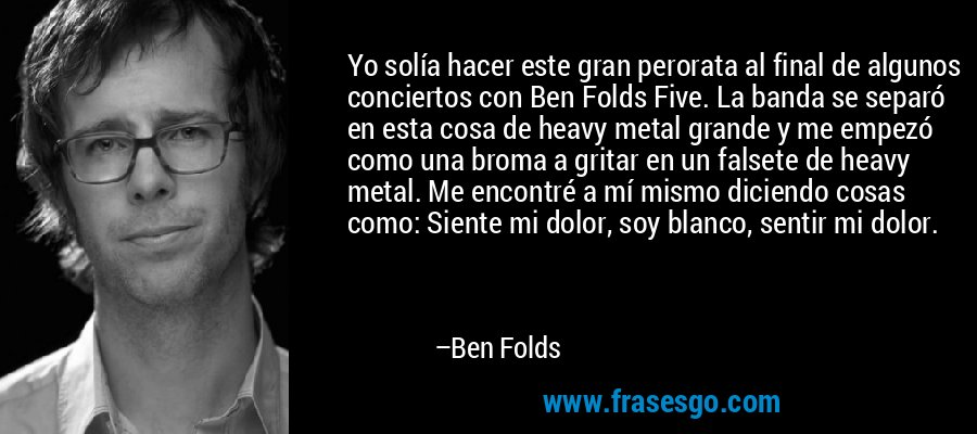 Yo solía hacer este gran perorata al final de algunos conciertos con Ben Folds Five. La banda se separó en esta cosa de heavy metal grande y me empezó como una broma a gritar en un falsete de heavy metal. Me encontré a mí mismo diciendo cosas como: Siente mi dolor, soy blanco, sentir mi dolor. – Ben Folds