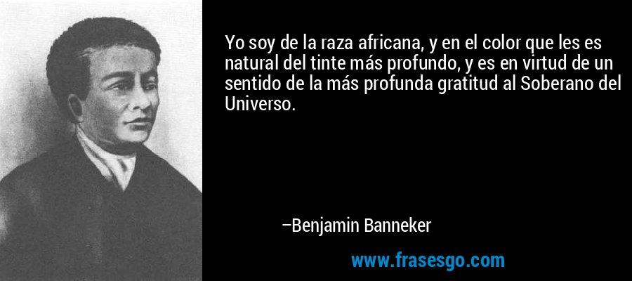 Yo soy de la raza africana, y en el color que les es natural del tinte más profundo, y es en virtud de un sentido de la más profunda gratitud al Soberano del Universo. – Benjamin Banneker