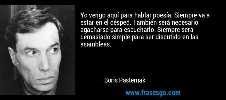 Yo vengo aquí para hablar poesía. Siempre va a estar en el césped. También será necesario agacharse para escucharlo. Siempre será demasiado simple para ser discutido en las asambleas. – Boris Pasternak