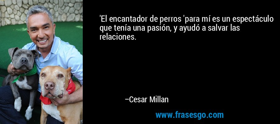 'El encantador de perros 'para mí es un espectáculo que tenía una pasión, y ayudó a salvar las relaciones. – Cesar Millan