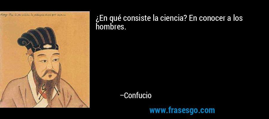 ¿En qué consiste la ciencia? En conocer a los hombres. – Confucio