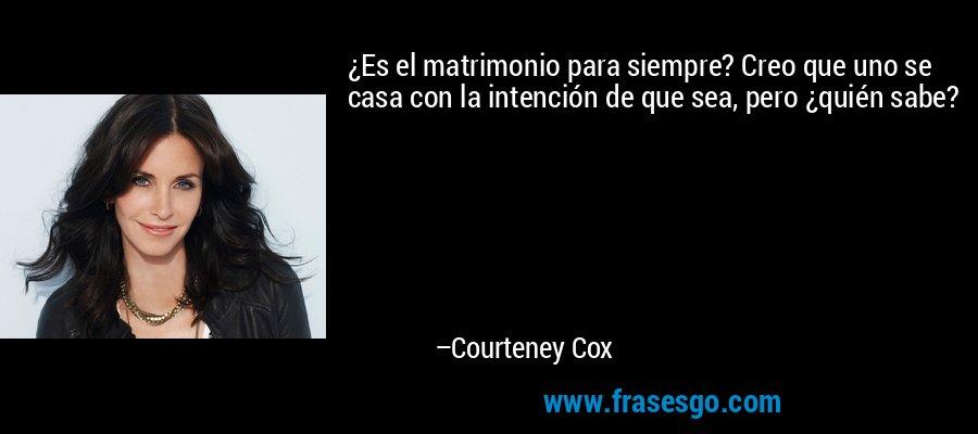 ¿Es el matrimonio para siempre? Creo que uno se casa con la intención de que sea, pero ¿quién sabe? – Courteney Cox