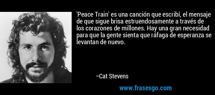 'Peace Train' es una canción que escribí, el mensaje de que sigue brisa estruendosamente a través de los corazones de millones. Hay una gran necesidad para que la gente sienta que ráfaga de esperanza se levantan de nuevo. – Cat Stevens
