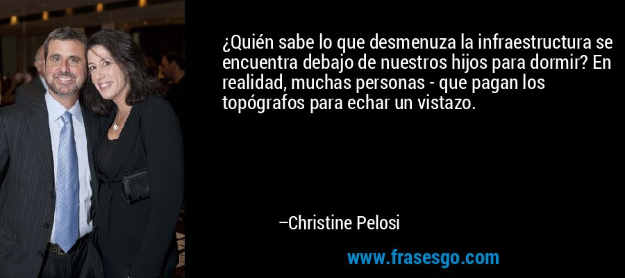 ¿Quién sabe lo que desmenuza la infraestructura se encuentra debajo de nuestros hijos para dormir? En realidad, muchas personas - que pagan los topógrafos para echar un vistazo. – Christine Pelosi