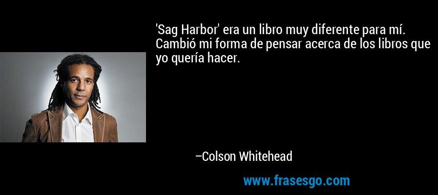 'Sag Harbor' era un libro muy diferente para mí. Cambió mi forma de pensar acerca de los libros que yo quería hacer. – Colson Whitehead