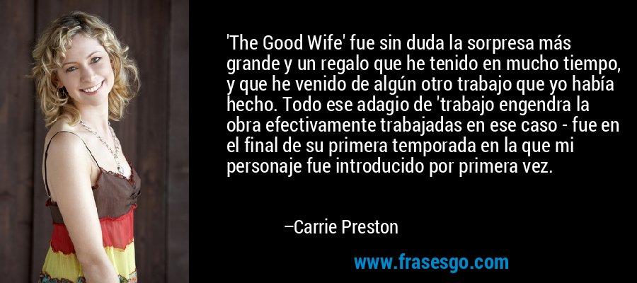 'The Good Wife' fue sin duda la sorpresa más grande y un regalo que he tenido en mucho tiempo, y que he venido de algún otro trabajo que yo había hecho. Todo ese adagio de 'trabajo engendra la obra efectivamente trabajadas en ese caso - fue en el final de su primera temporada en la que mi personaje fue introducido por primera vez. – Carrie Preston
