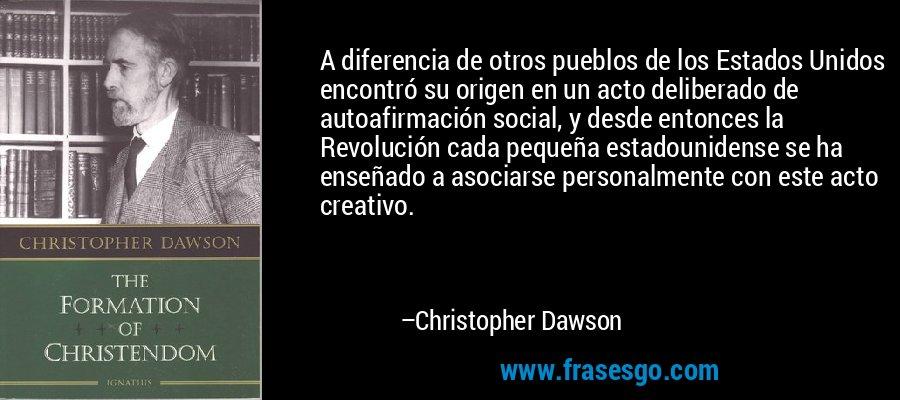 A diferencia de otros pueblos de los Estados Unidos encontró su origen en un acto deliberado de autoafirmación social, y desde entonces la Revolución cada pequeña estadounidense se ha enseñado a asociarse personalmente con este acto creativo. – Christopher Dawson
