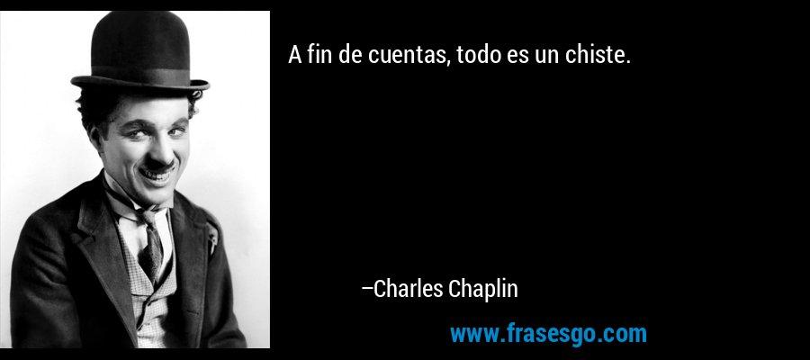 A fin de cuentas, todo es un chiste. – Charles Chaplin