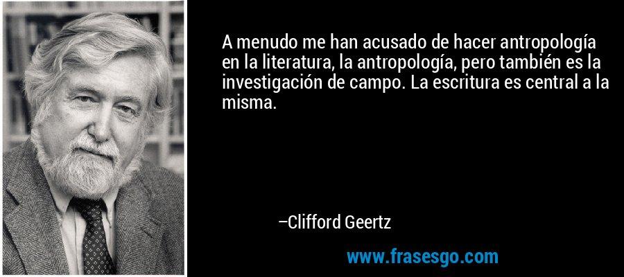 A menudo me han acusado de hacer antropología en la literatura, la antropología, pero también es la investigación de campo. La escritura es central a la misma. – Clifford Geertz