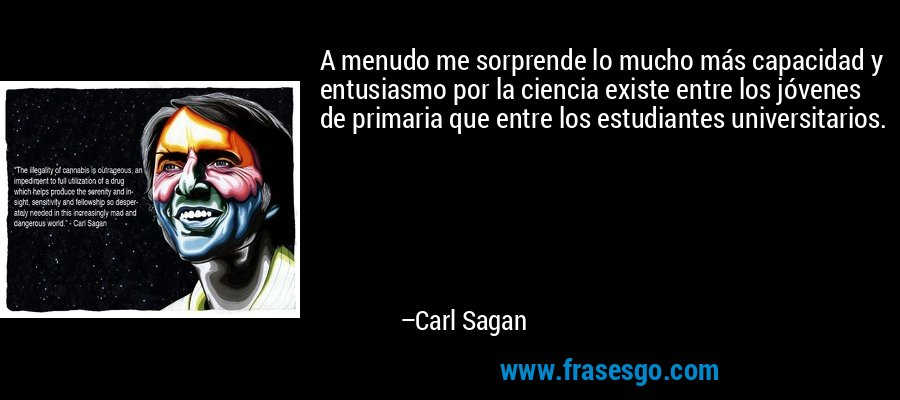A menudo me sorprende lo mucho más capacidad y entusiasmo por la ciencia existe entre los jóvenes de primaria que entre los estudiantes universitarios. – Carl Sagan