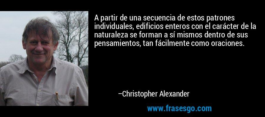 A partir de una secuencia de estos patrones individuales, edificios enteros con el carácter de la naturaleza se forman a sí mismos dentro de sus pensamientos, tan fácilmente como oraciones. – Christopher Alexander