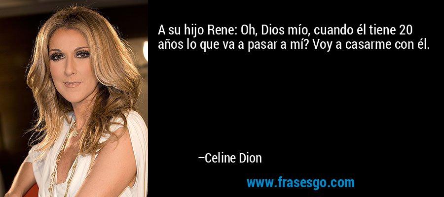 A su hijo Rene: Oh, Dios mío, cuando él tiene 20 años lo que va a pasar a mí? Voy a casarme con él. – Celine Dion
