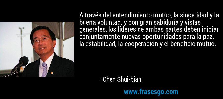A través del entendimiento mutuo, la sinceridad y la buena voluntad, y con gran sabiduría y vistas generales, los líderes de ambas partes deben iniciar conjuntamente nuevas oportunidades para la paz, la estabilidad, la cooperación y el beneficio mutuo. – Chen Shui-bian