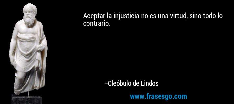 Aceptar la injusticia no es una virtud, sino todo lo contrario. – Cleóbulo de Lindos