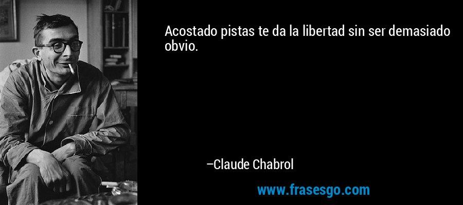 Acostado pistas te da la libertad sin ser demasiado obvio. – Claude Chabrol