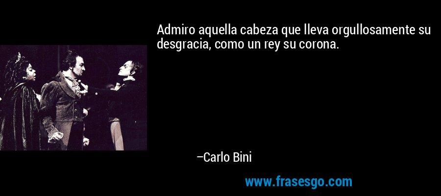 Admiro aquella cabeza que lleva orgullosamente su desgracia, como un rey su corona. – Carlo Bini